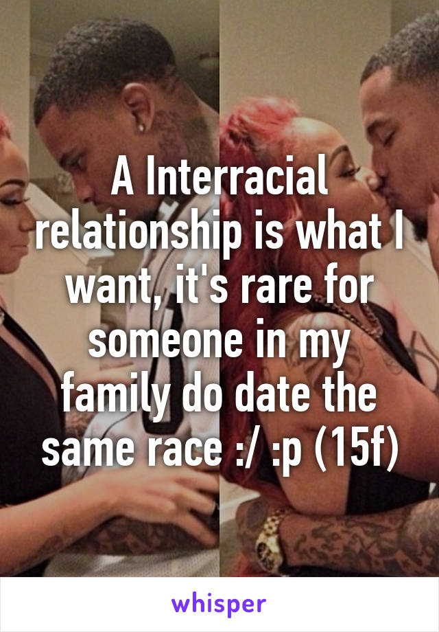 A Interracial relationship is what I want, it's rare for someone in my family do date the same race :/ :p (15f)