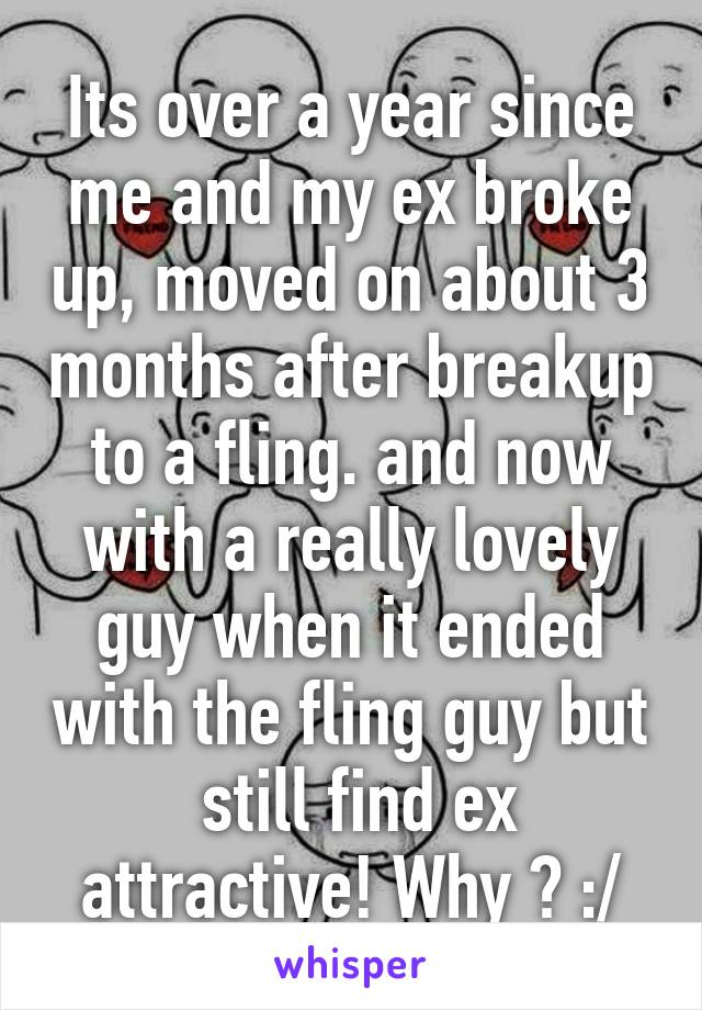 Its over a year since me and my ex broke up, moved on about 3 months after breakup to a fling. and now with a really lovely guy when it ended with the fling guy but  still find ex attractive! Why ? :/