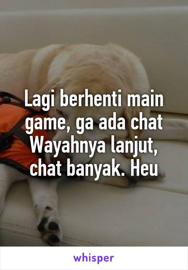 Lagi berhenti main game, ga ada chat Wayahnya lanjut, chat banyak. Heu