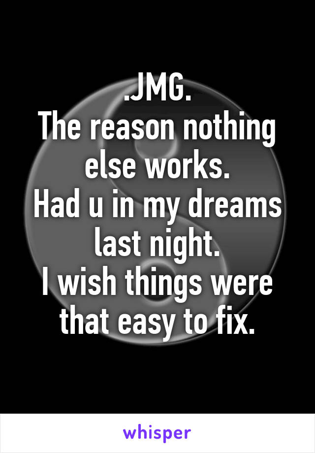 .JMG. The reason nothing else works. Had u in my dreams last night. I wish things were that easy to fix.