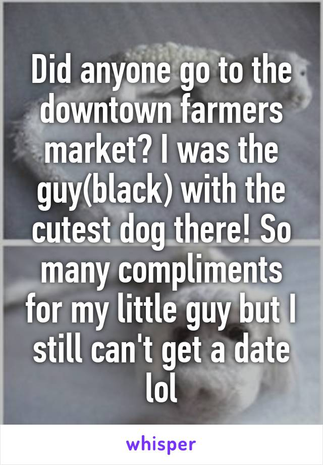 Did anyone go to the downtown farmers market? I was the guy(black) with the cutest dog there! So many compliments for my little guy but I still can't get a date lol
