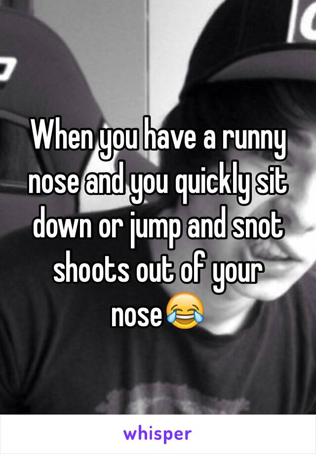 When you have a runny nose and you quickly sit down or jump and snot shoots out of your nose😂
