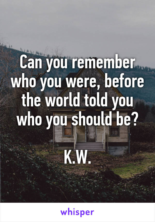 Can you remember who you were, before the world told you who you should be?  K.W.