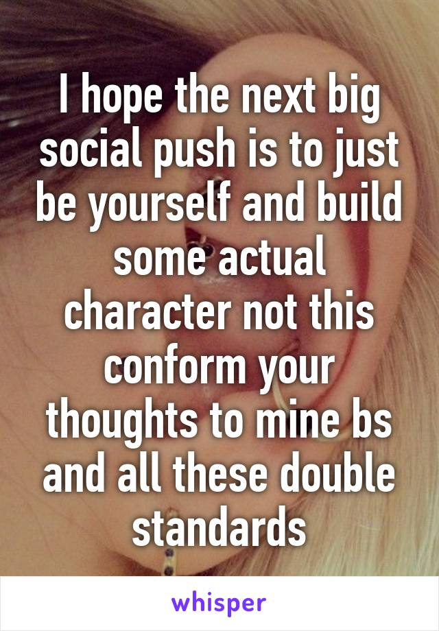 I hope the next big social push is to just be yourself and build some actual character not this conform your thoughts to mine bs and all these double standards