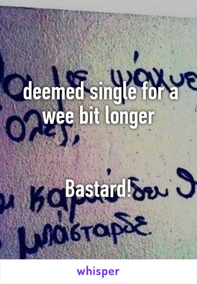 deemed single for a wee bit longer   Bastard!