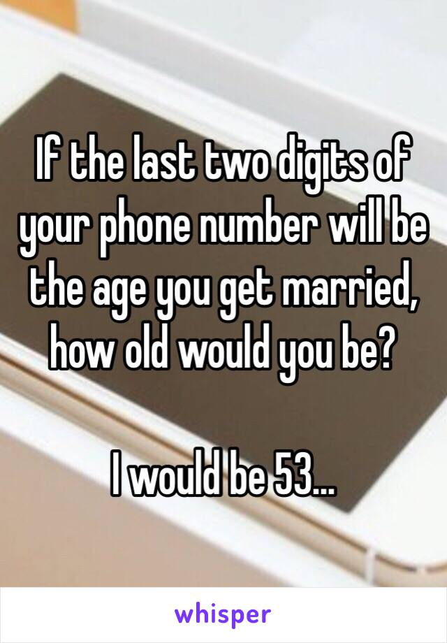 If the last two digits of your phone number will be the age you get married, how old would you be?  I would be 53…