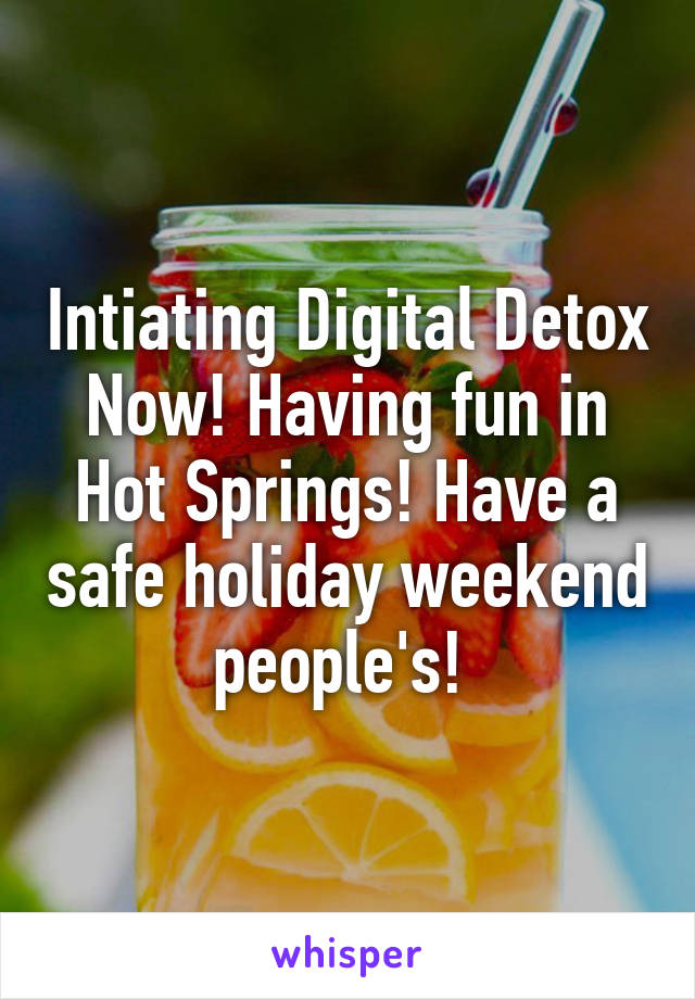 Intiating Digital Detox Now! Having fun in Hot Springs! Have a safe holiday weekend people's!