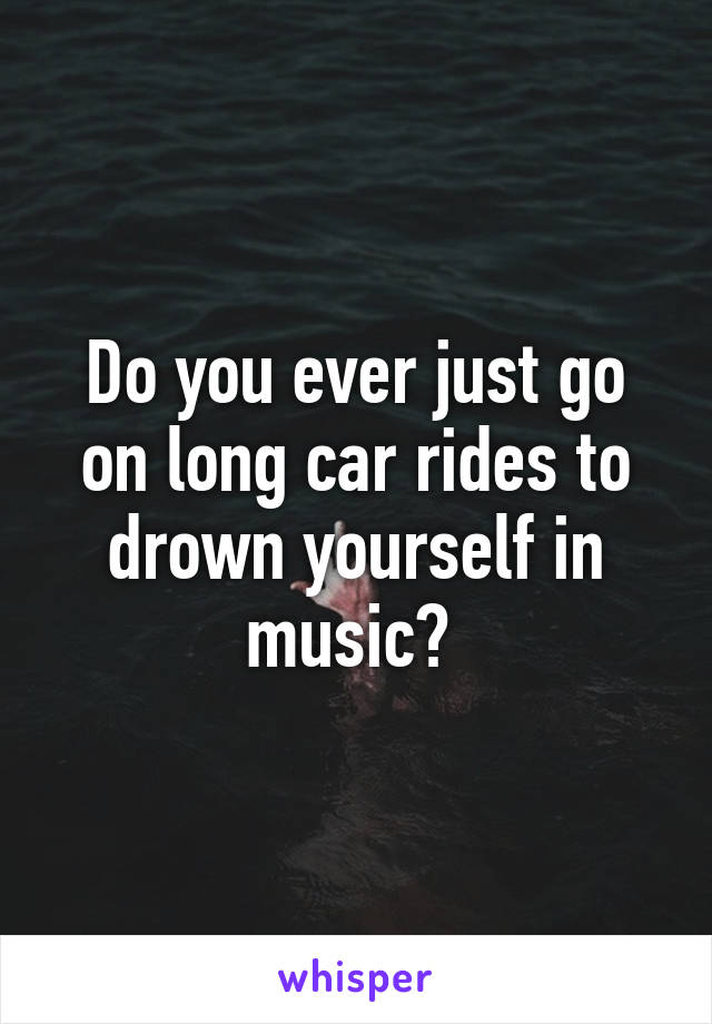 Do you ever just go on long car rides to drown yourself in music?