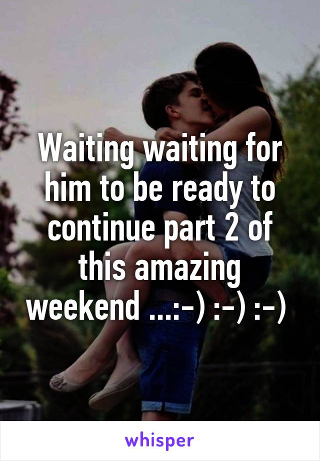 Waiting waiting for him to be ready to continue part 2 of this amazing weekend ...:-) :-) :-)