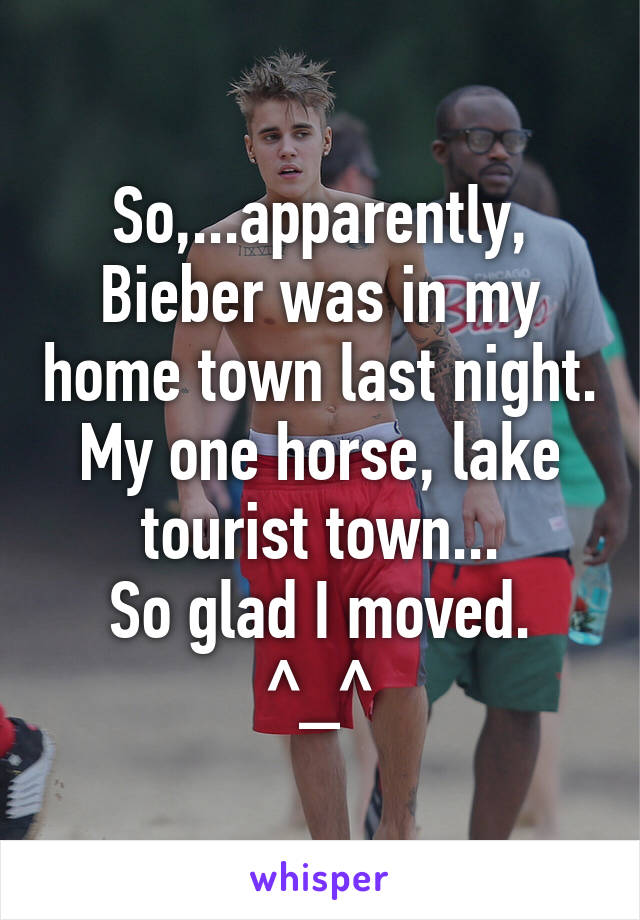So,...apparently, Bieber was in my home town last night. My one horse, lake tourist town... So glad I moved. ^_^