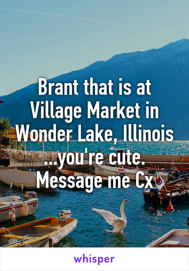 Brant that is at Village Market in Wonder Lake, Illinois ...you're cute. Message me Cx