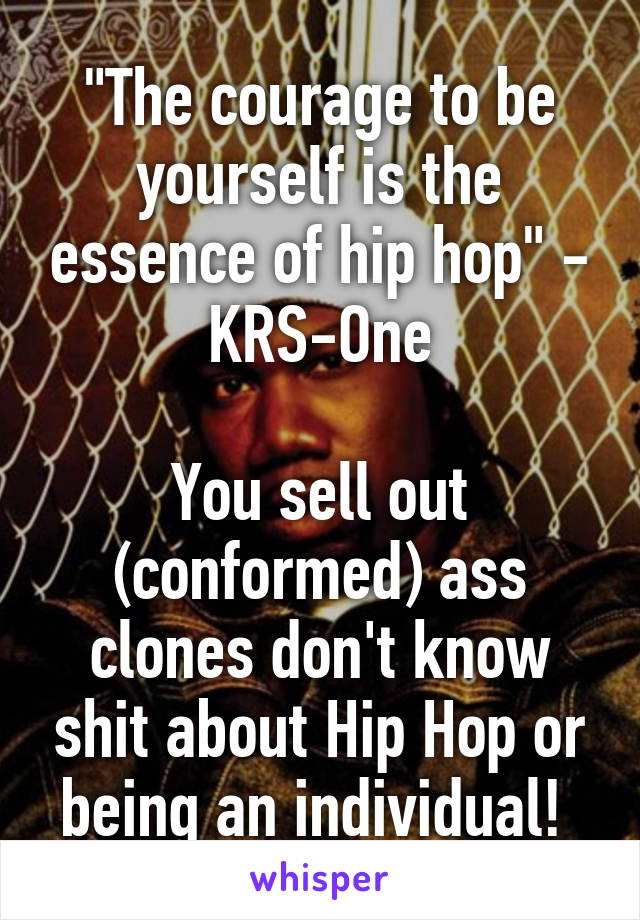 """The courage to be yourself is the essence of hip hop"" - KRS-One  You sell out (conformed) ass clones don't know shit about Hip Hop or being an individual!"