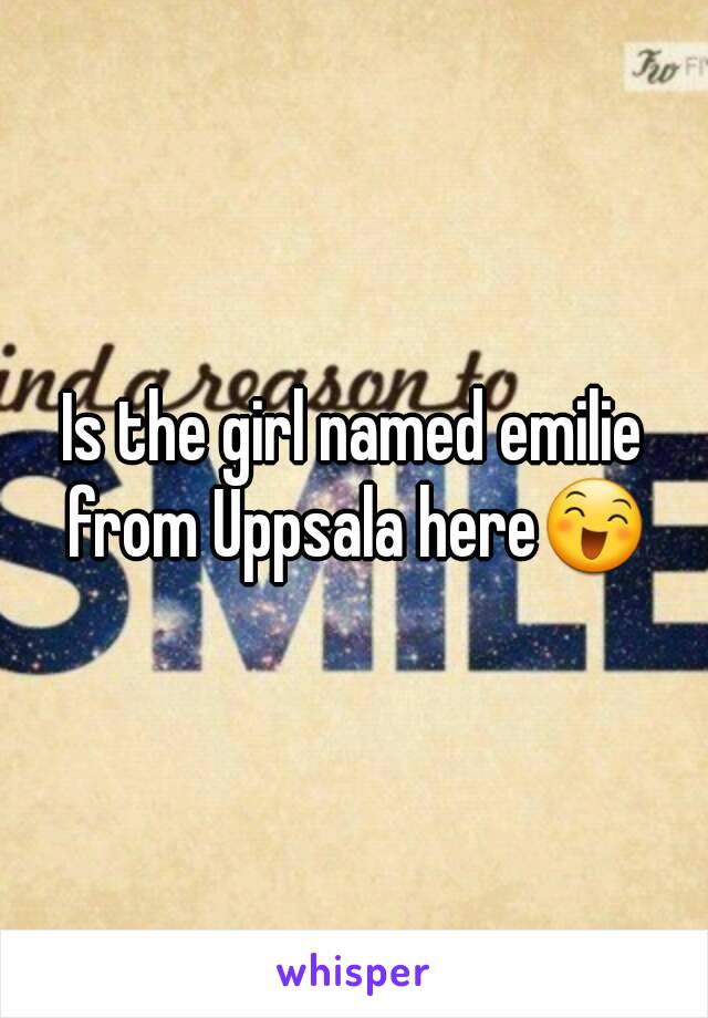 Is the girl named emilie from Uppsala here😄