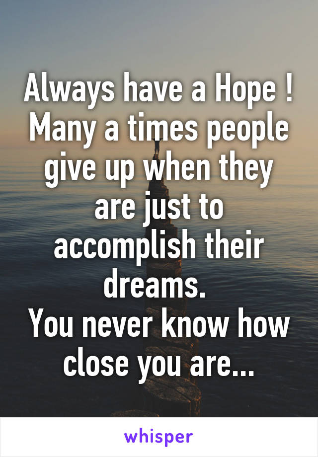 Always have a Hope ! Many a times people give up when they are just to accomplish their dreams.  You never know how close you are...