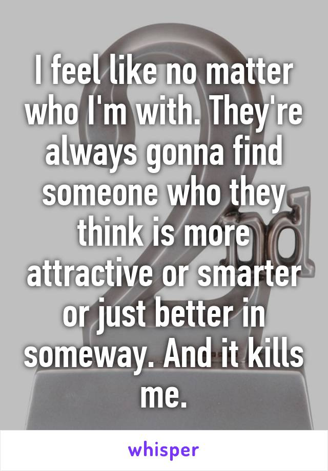 I feel like no matter who I'm with. They're always gonna find someone who they think is more attractive or smarter or just better in someway. And it kills me.