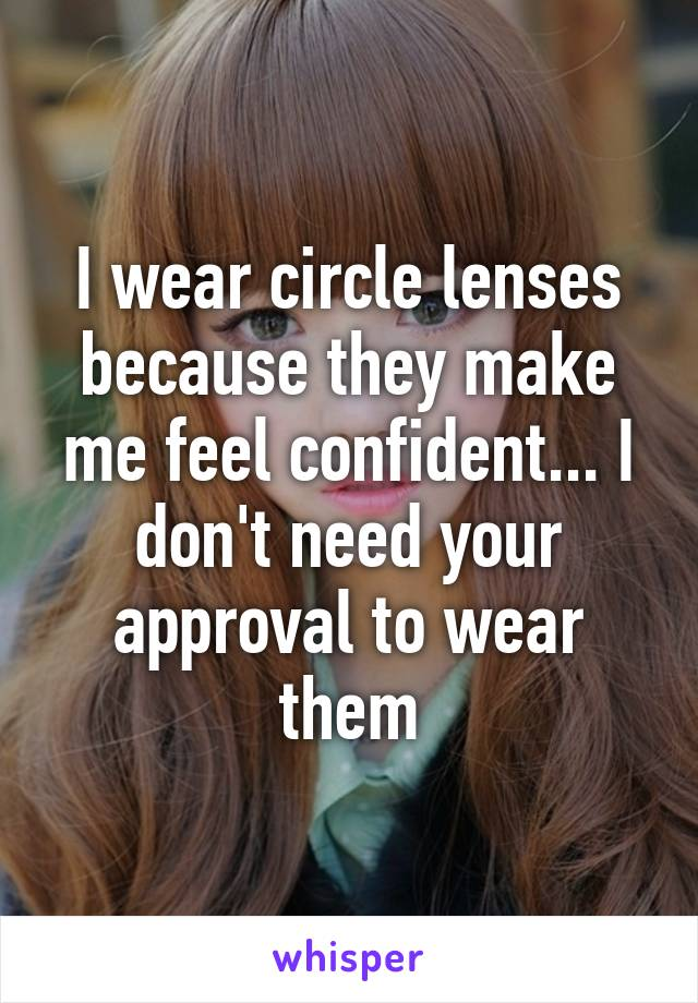 I wear circle lenses because they make me feel confident... I don't need your approval to wear them