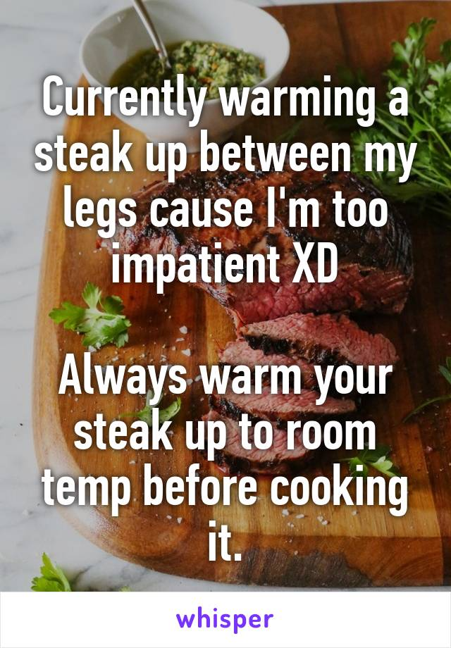 Currently warming a steak up between my legs cause I'm too impatient XD  Always warm your steak up to room temp before cooking it.