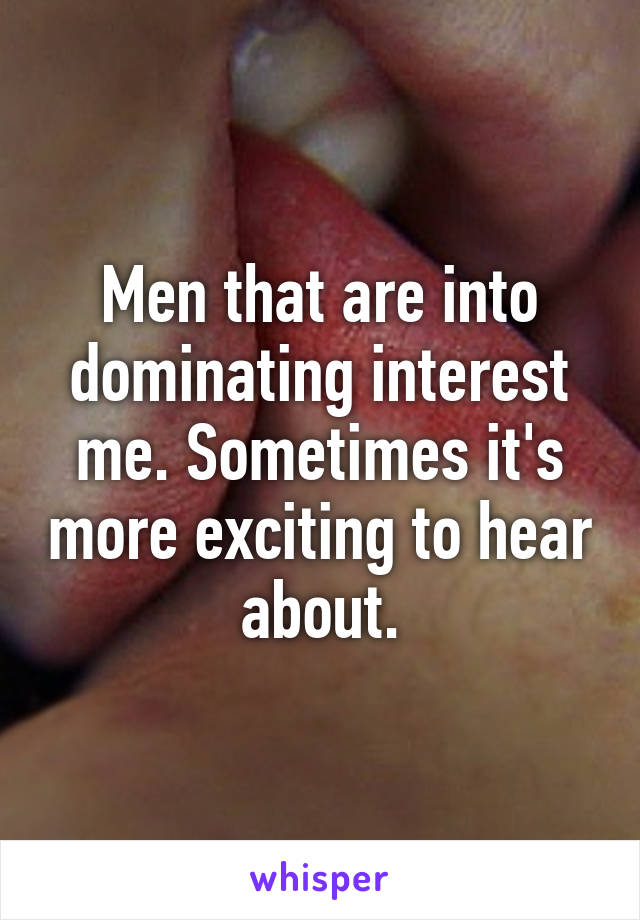 Men that are into dominating interest me. Sometimes it's more exciting to hear about.