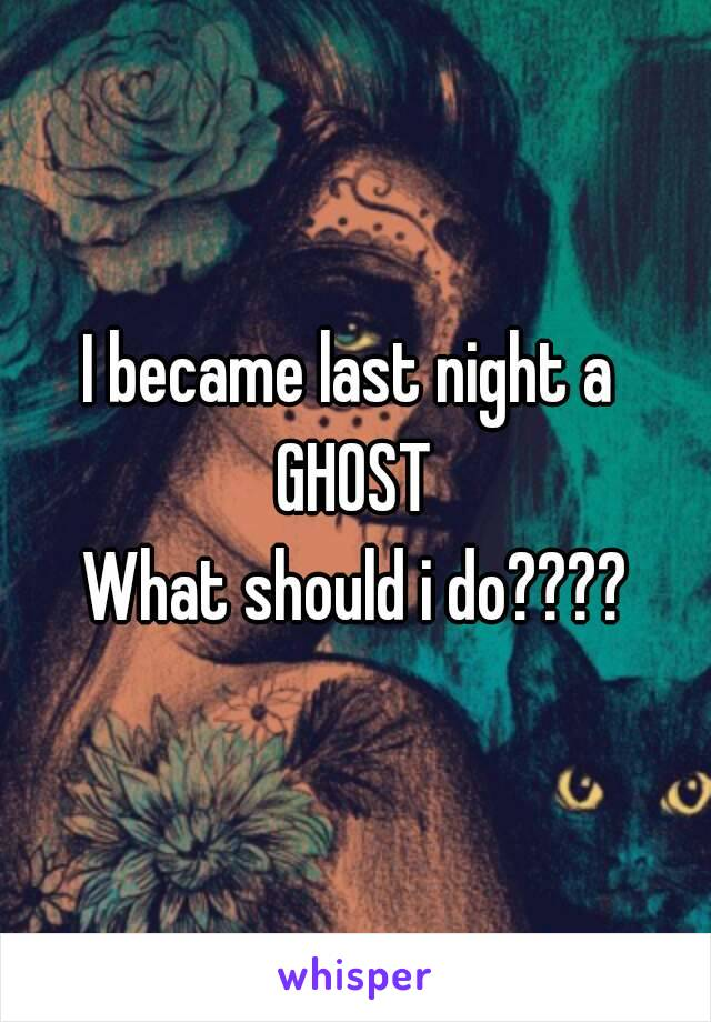 I became last night a  GHOST What should i do????