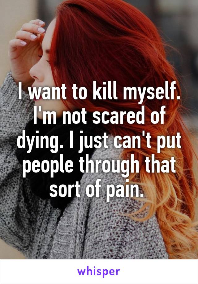 I want to kill myself. I'm not scared of dying. I just can't put people through that sort of pain.