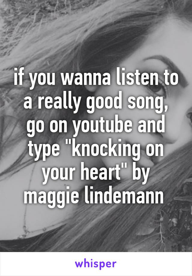 """if you wanna listen to a really good song, go on youtube and type """"knocking on your heart"""" by maggie lindemann"""