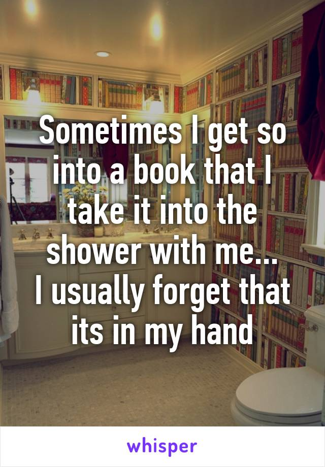 Sometimes I get so into a book that I take it into the shower with me... I usually forget that its in my hand
