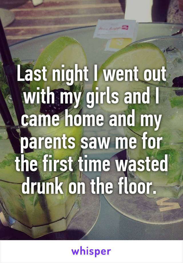 Last night I went out with my girls and I came home and my parents saw me for the first time wasted drunk on the floor.