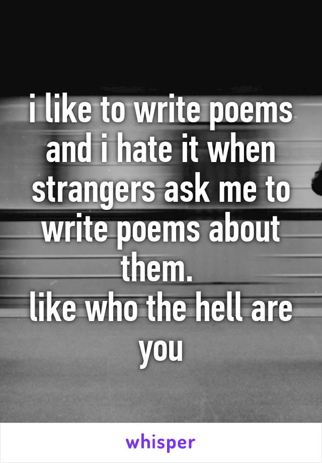 i like to write poems and i hate it when strangers ask me to write poems about them.  like who the hell are you