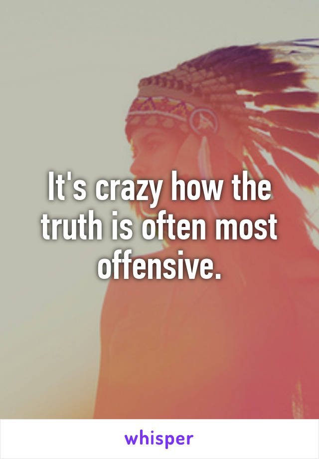 It's crazy how the truth is often most offensive.