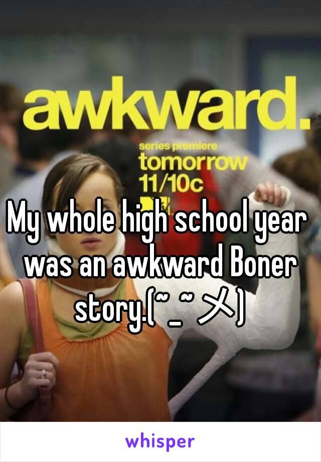 My whole high school year was an awkward Boner story.(~_~メ)