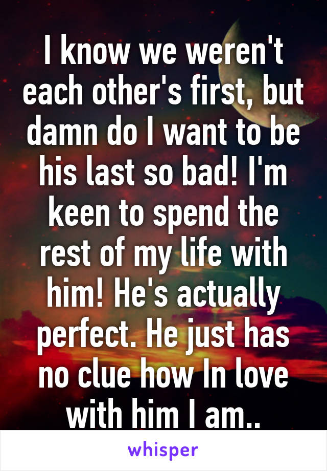 I know we weren't each other's first, but damn do I want to be his last so bad! I'm keen to spend the rest of my life with him! He's actually perfect. He just has no clue how In love with him I am..