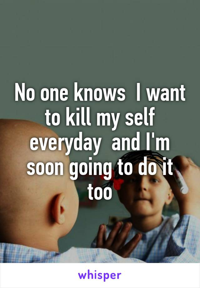 No one knows  I want to kill my self everyday  and I'm soon going to do it too
