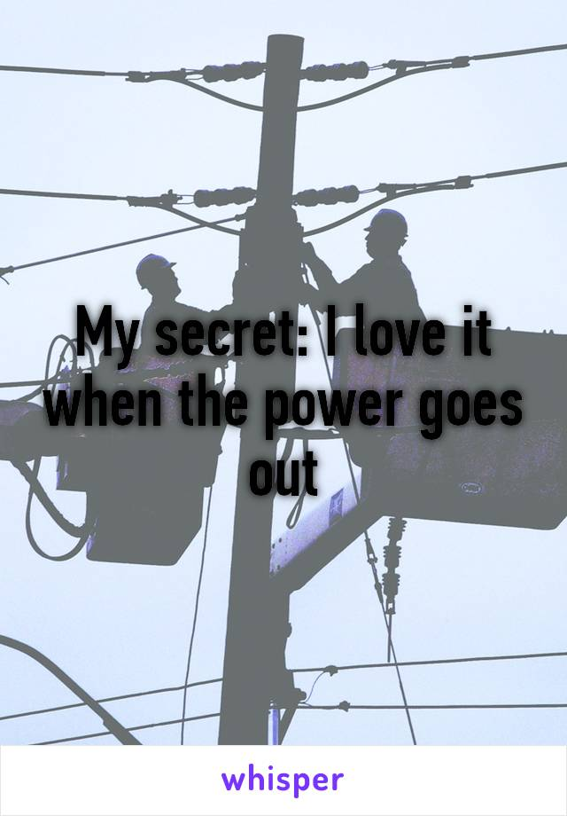 My secret: I love it when the power goes out