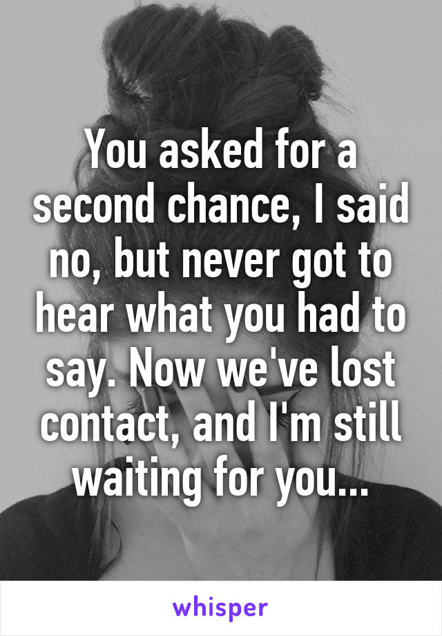 You asked for a second chance, I said no, but never got to hear what you had to say. Now we've lost contact, and I'm still waiting for you...