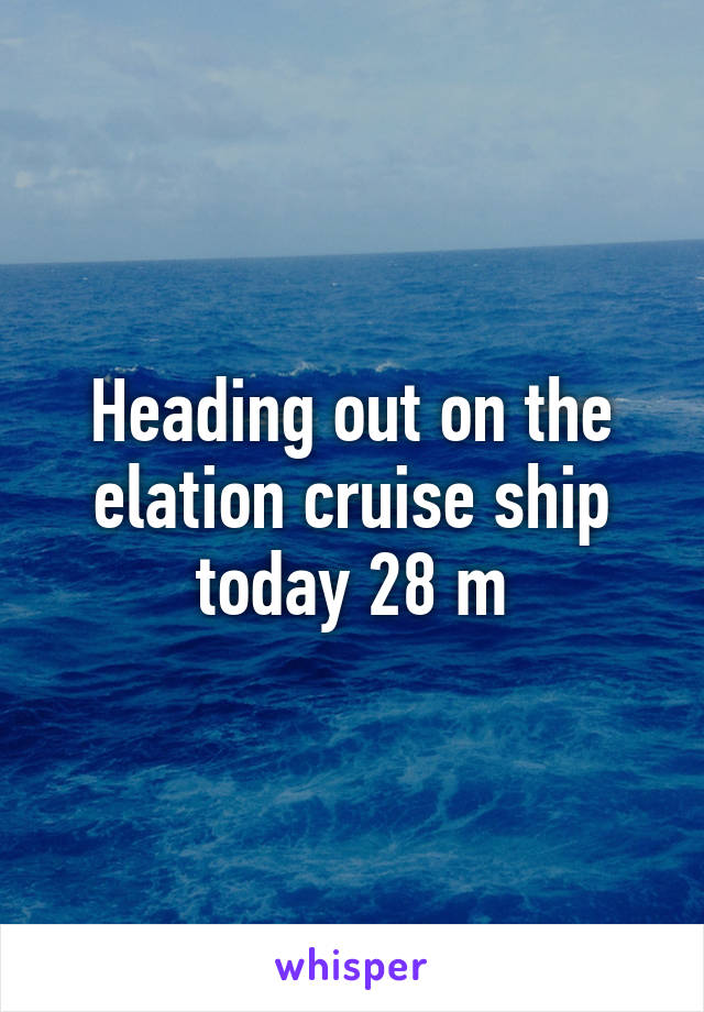 Heading out on the elation cruise ship today 28 m