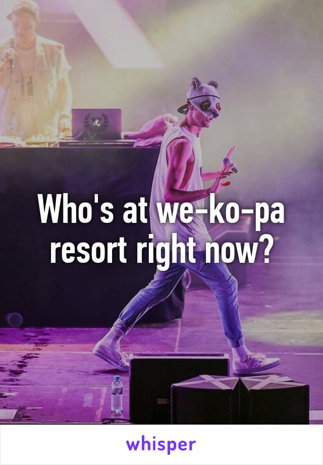 Who's at we-ko-pa resort right now?
