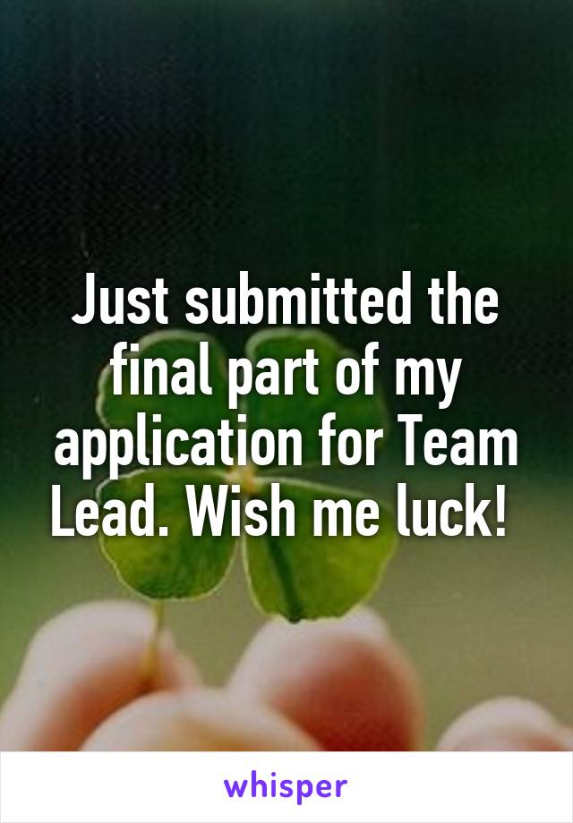 Just submitted the final part of my application for Team Lead. Wish me luck!