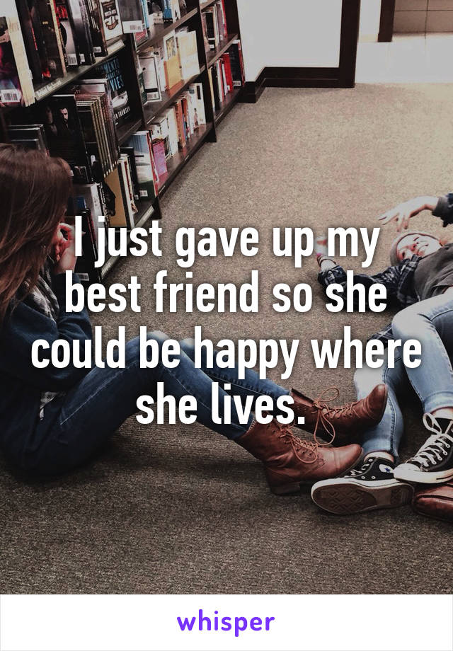I just gave up my best friend so she could be happy where she lives.