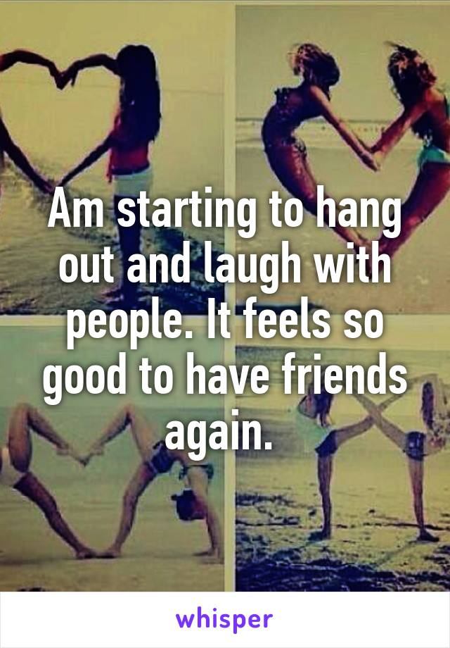 Am starting to hang out and laugh with people. It feels so good to have friends again.