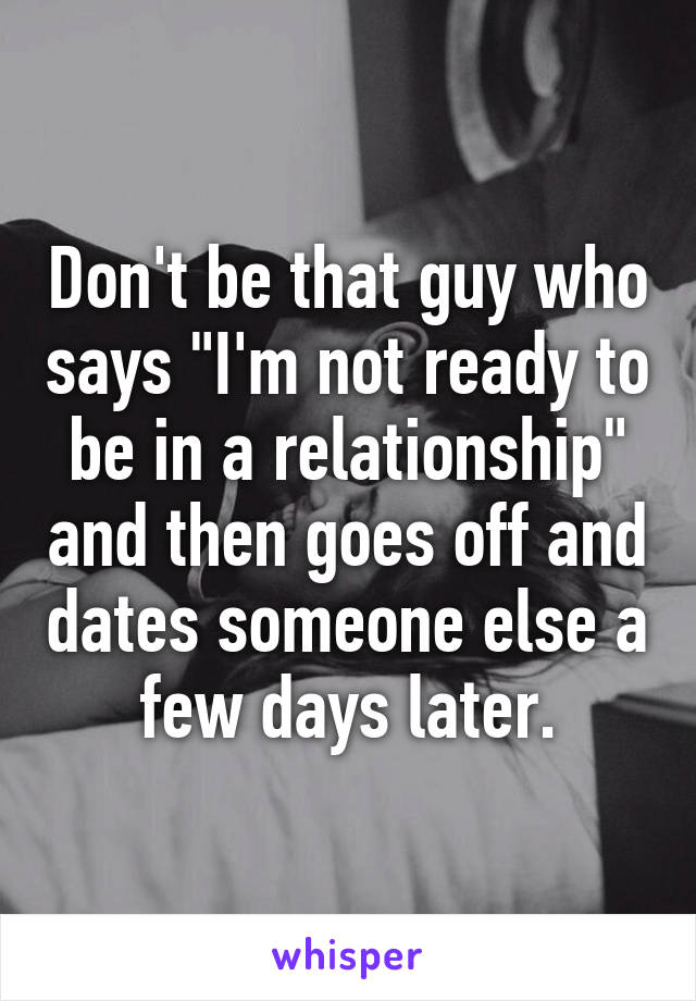 "Don't be that guy who says ""I'm not ready to be in a relationship"" and then goes off and dates someone else a few days later."