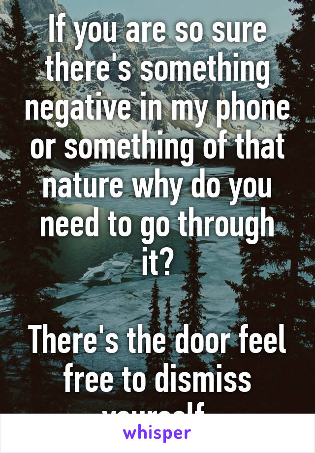 If you are so sure there's something negative in my phone or something of that nature why do you need to go through it?  There's the door feel free to dismiss yourself.