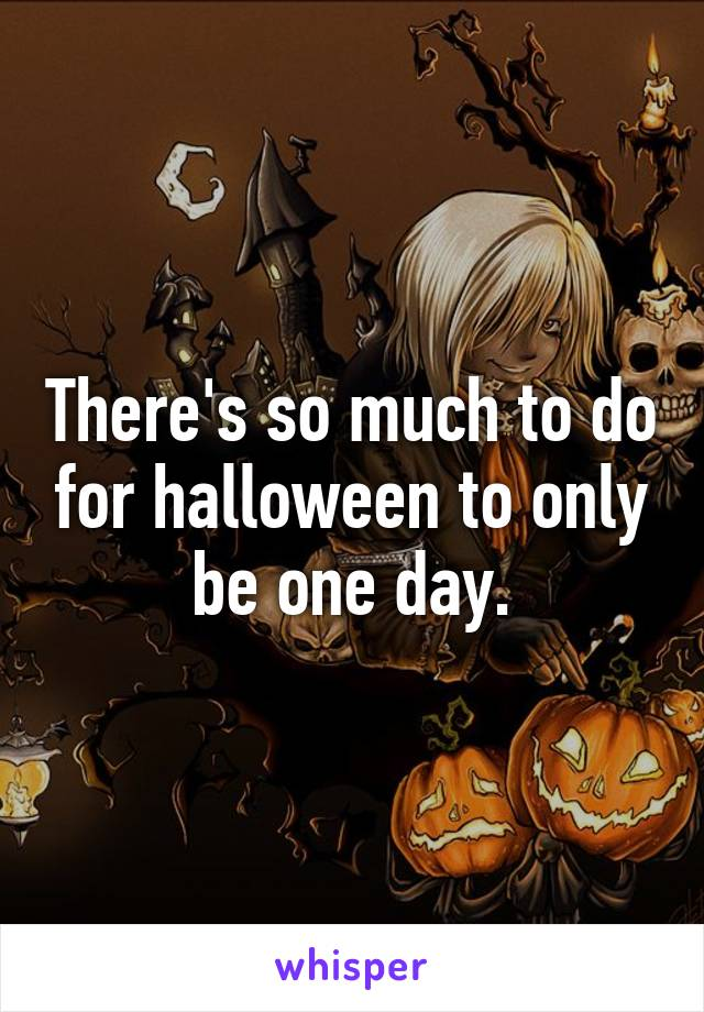 There's so much to do for halloween to only be one day.