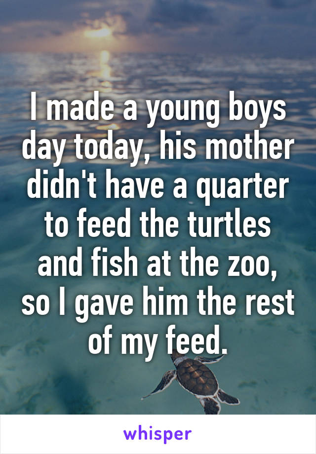I made a young boys day today, his mother didn't have a quarter to feed the turtles and fish at the zoo, so I gave him the rest of my feed.