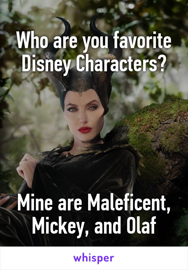 Who are you favorite Disney Characters?      Mine are Maleficent, Mickey, and Olaf