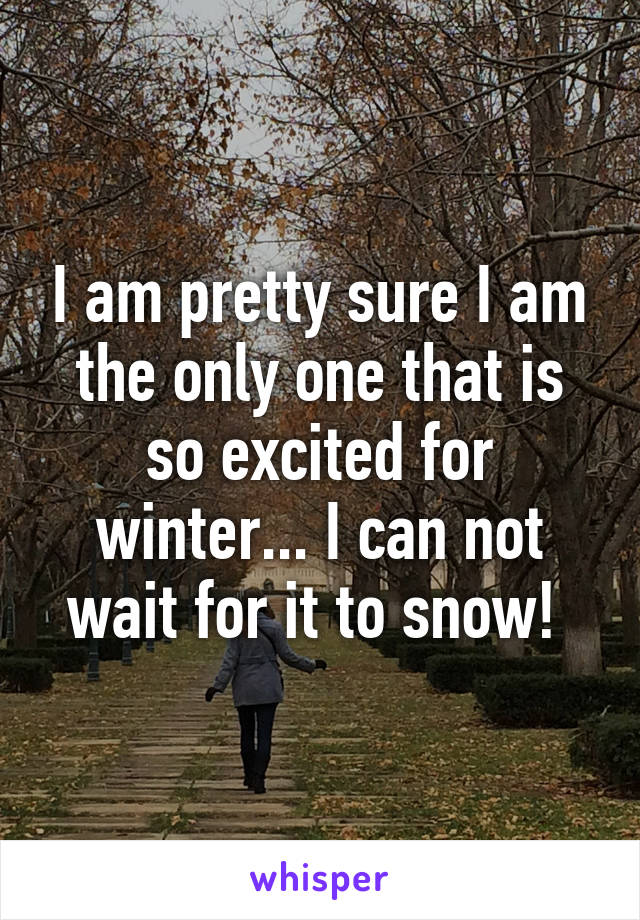 I am pretty sure I am the only one that is so excited for winter... I can not wait for it to snow!