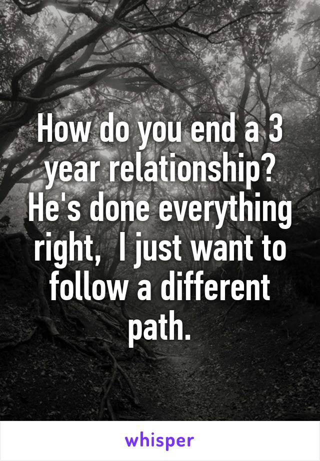 How do you end a 3 year relationship? He's done everything right,  I just want to follow a different path.