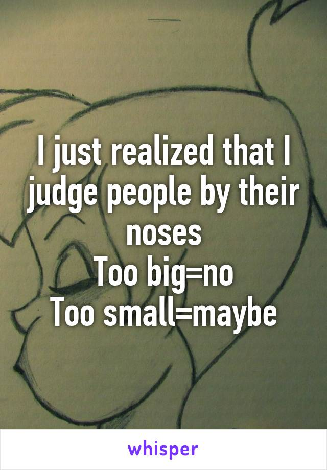 I just realized that I judge people by their noses Too big=no Too small=maybe
