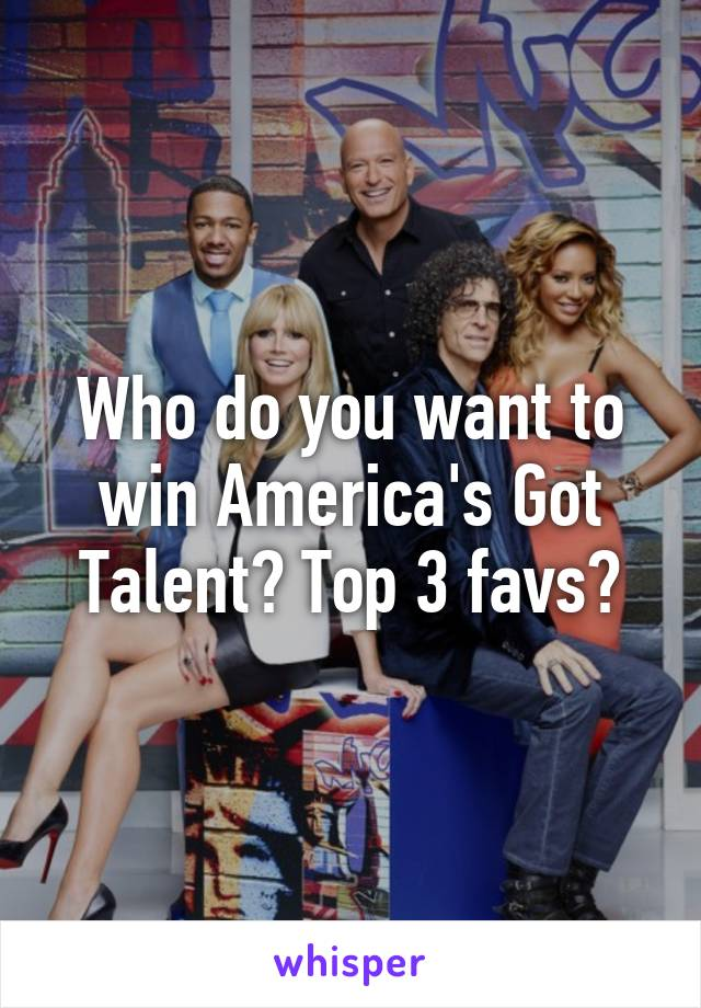 Who do you want to win America's Got Talent? Top 3 favs?