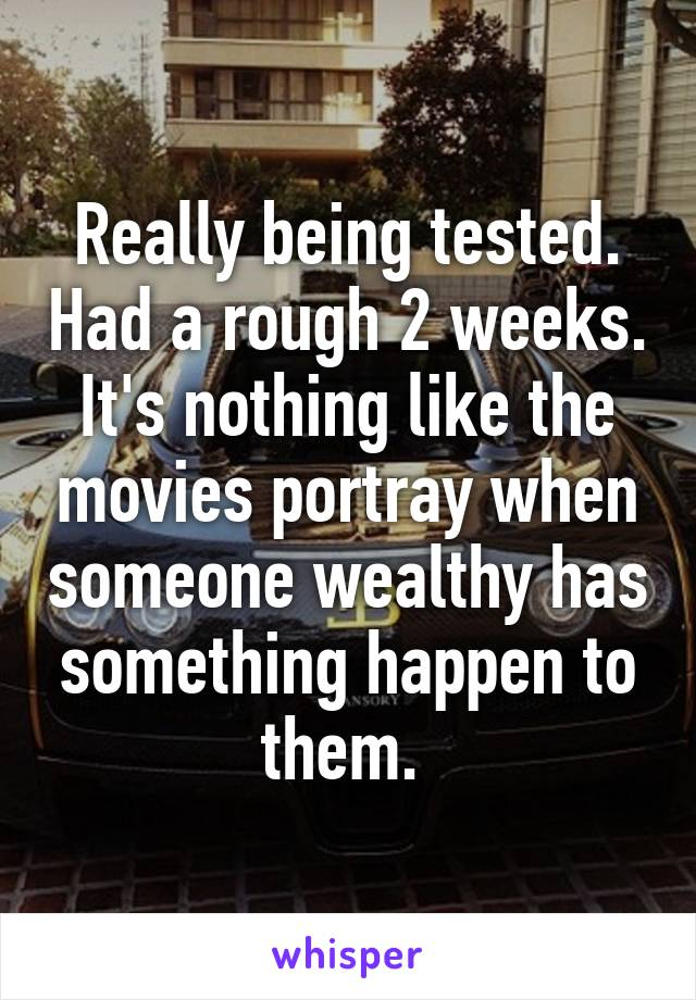 Really being tested. Had a rough 2 weeks. It's nothing like the movies portray when someone wealthy has something happen to them.
