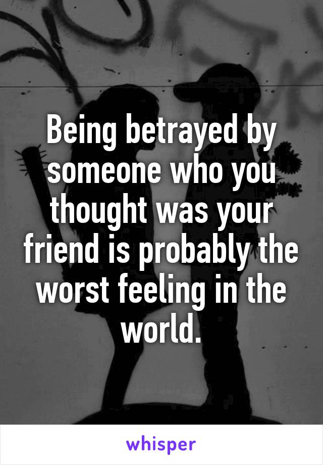 Being betrayed by someone who you thought was your friend is probably the worst feeling in the world.